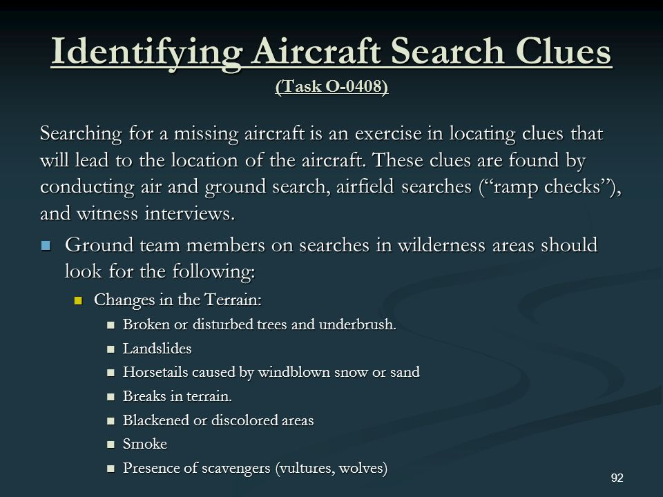 Identifying Aircraft Search Clues (Task O-0408) Searching for a missing aircraft is an exercise in locating clues that will lead to the location of th