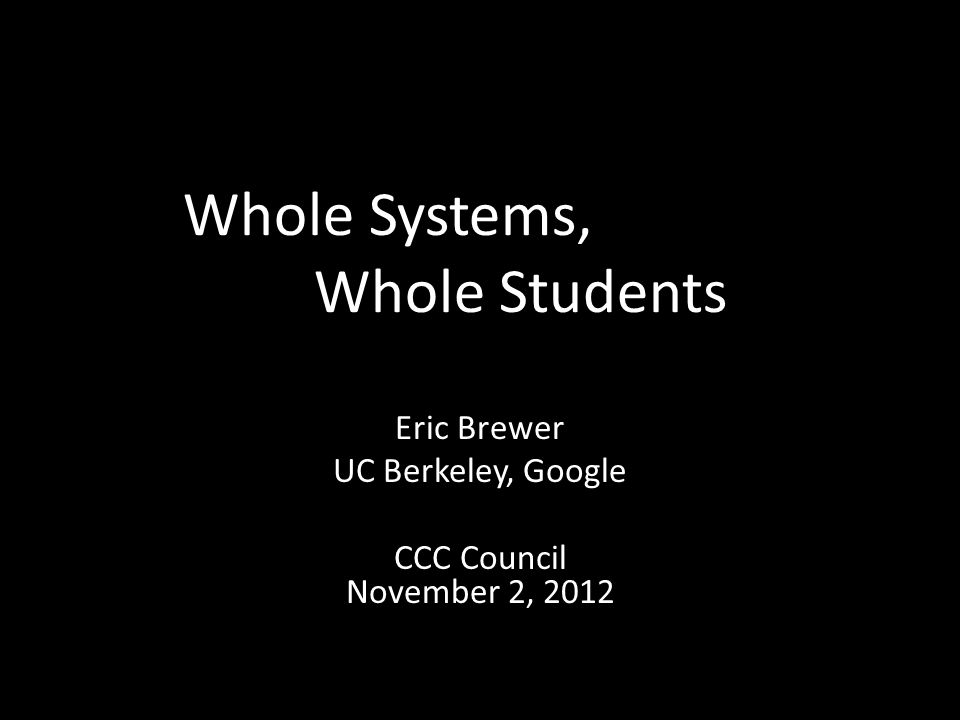 Whole Systems, Whole Students Eric Brewer UC Berkeley, Google CCC Council November 2, 2012