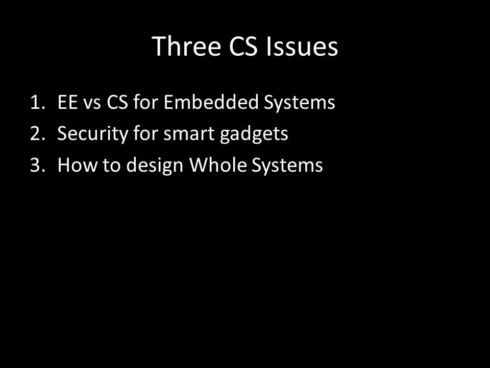 Three CS Issues 1.EE vs CS for Embedded Systems 2.Security for smart gadgets 3.How to design Whole Systems