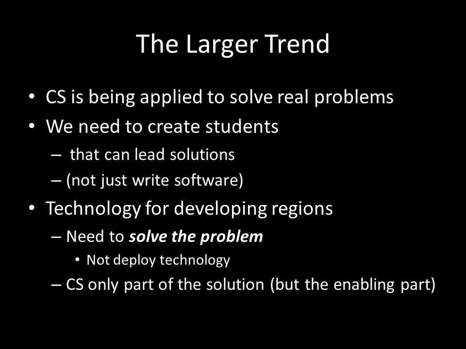 The Larger Trend CS is being applied to solve real problems We need to create students – that can lead solutions – (not just write software) Technology for developing regions – Need to solve the problem Not deploy technology – CS only part of the solution (but the enabling part)