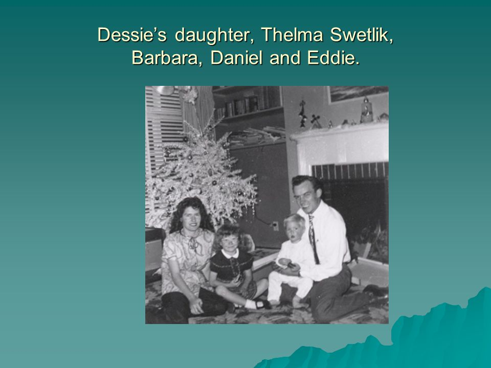 Dessies daughter, Thelma Swetlik, Barbara, Daniel and Eddie.
