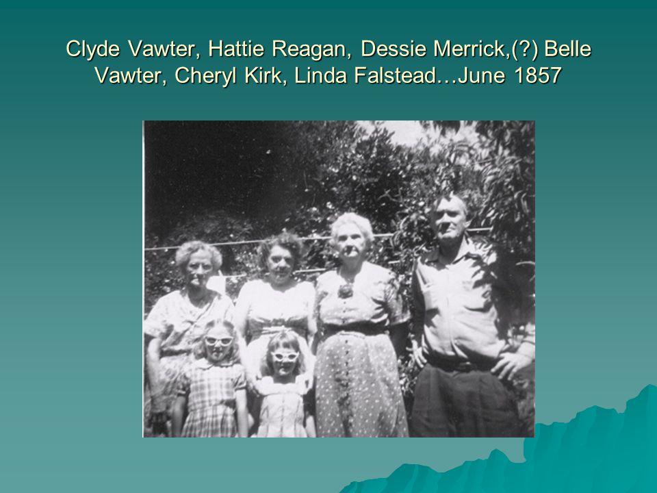 Clyde Vawter, Hattie Reagan, Dessie Merrick,( ) Belle Vawter, Cheryl Kirk, Linda Falstead…June 1857