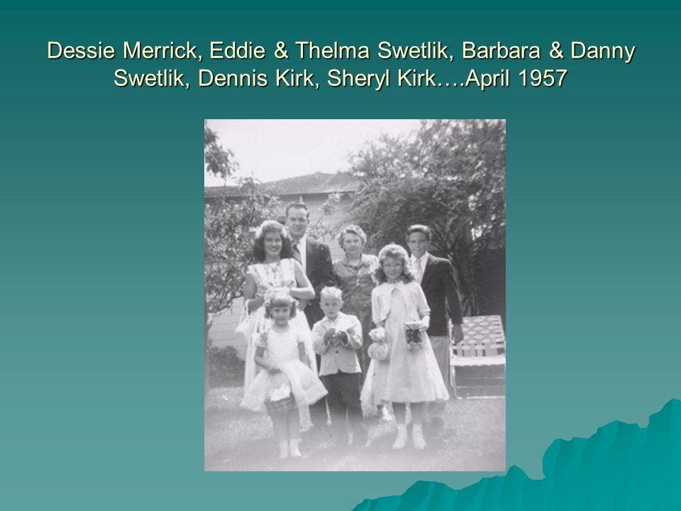 Dessie Merrick, Eddie & Thelma Swetlik, Barbara & Danny Swetlik, Dennis Kirk, Sheryl Kirk….April 1957