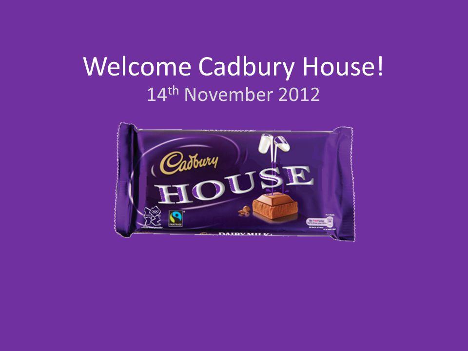 Welcome Cadbury House! 14 th November 2012