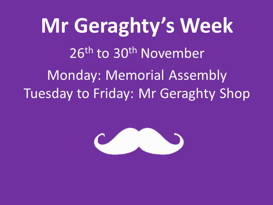 Mr Geraghtys Week 26 th to 30 th November Monday: Memorial Assembly Tuesday to Friday: Mr Geraghty Shop