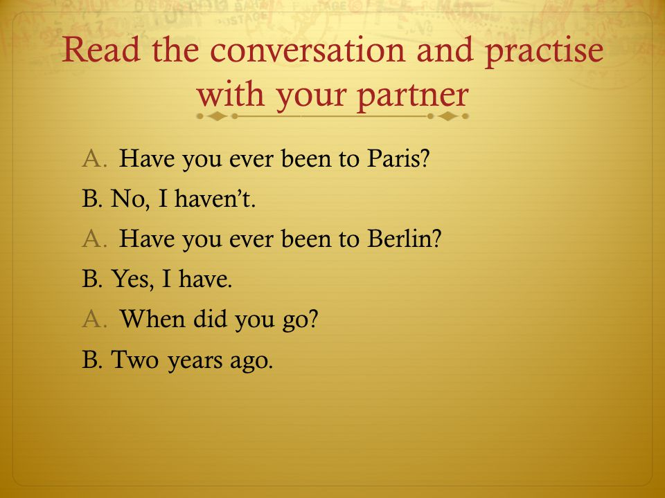 Read the conversation and practise with your partner A.Have you ever been to Paris.