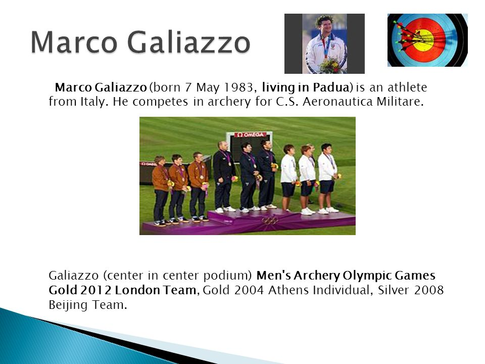 Marco Galiazzo (born 7 May 1983, living in Padua) is an athlete from Italy. He competes in archery for C.S. Aeronautica Militare. Galiazzo (center in