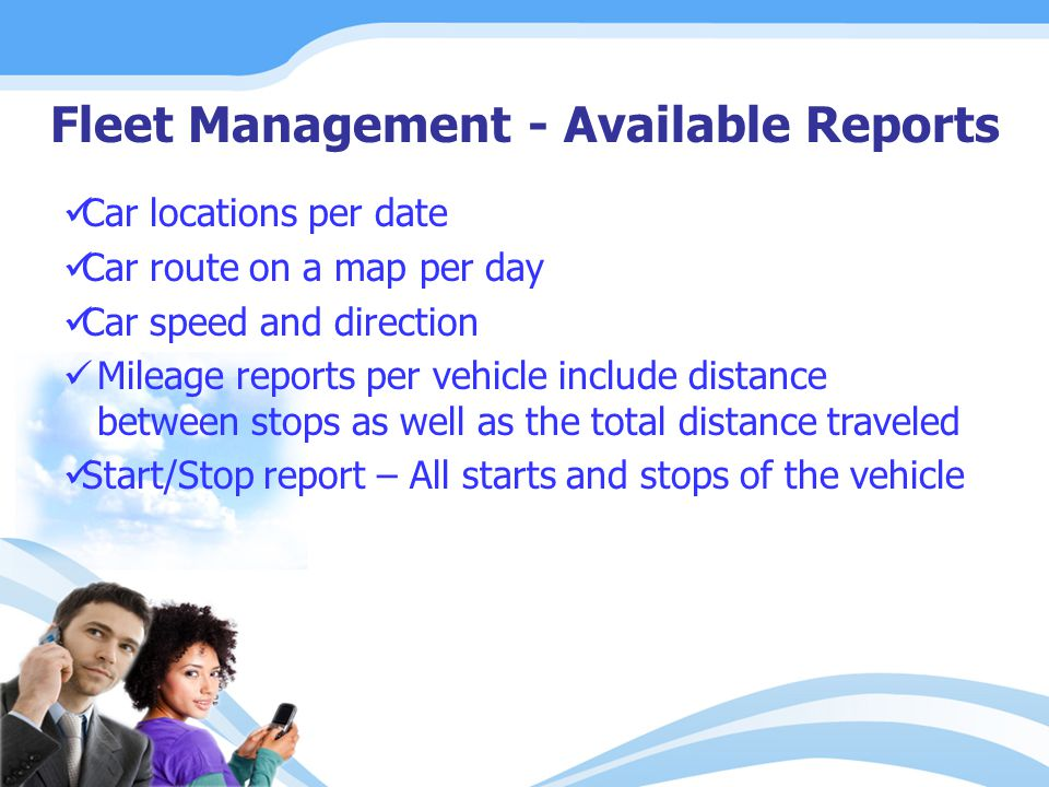 Fleet Management - Available Reports Car locations per date Car route on a map per day Car speed and direction Mileage reports per vehicle include distance between stops as well as the total distance traveled Start/Stop report – All starts and stops of the vehicle