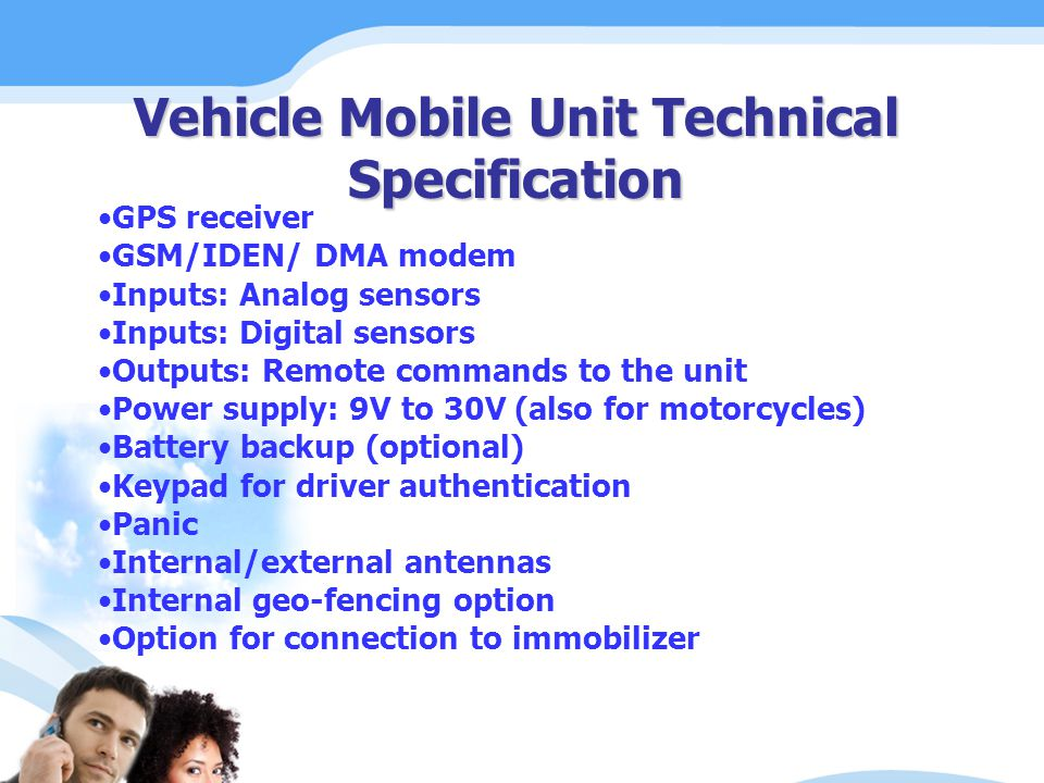 Vehicle Mobile Unit Technical Specification GPS receiver GSM/IDEN/ DMA modem Inputs: Analog sensors Inputs: Digital sensors Outputs: Remote commands to the unit Power supply: 9V to 30V (also for motorcycles) Battery backup (optional) Keypad for driver authentication Panic Internal/external antennas Internal geo-fencing option Option for connection to immobilizer