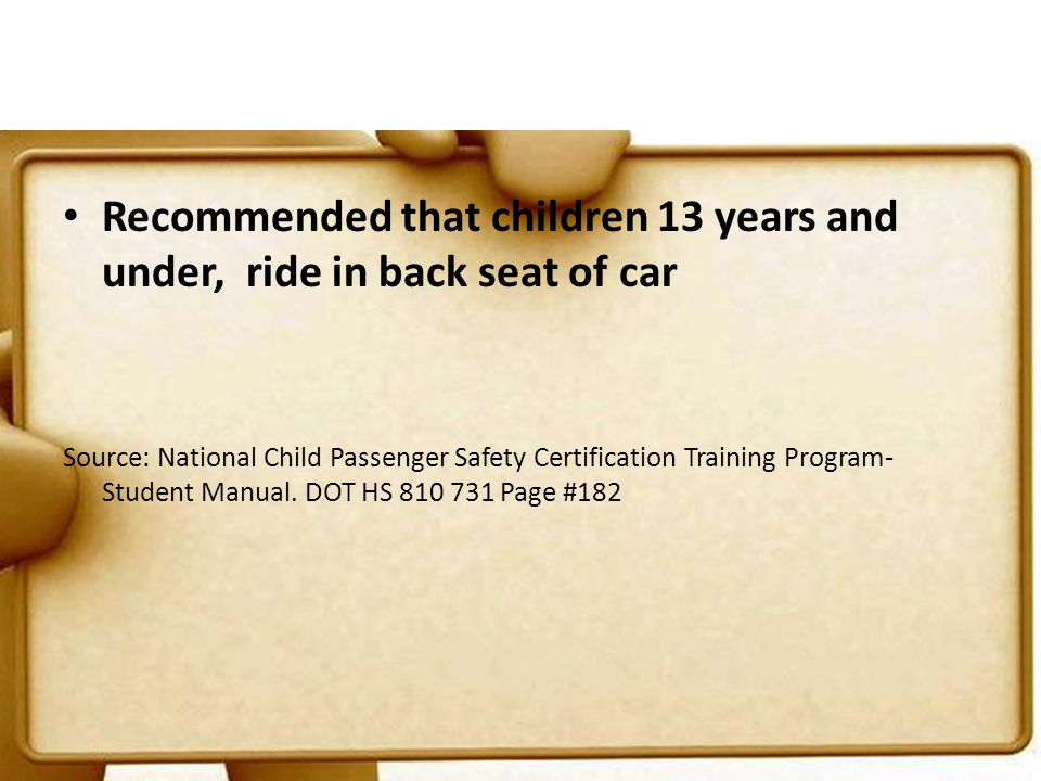 Recommended that children 13 years and under, ride in back seat of car Source: National Child Passenger Safety Certification Training Program- Student Manual.