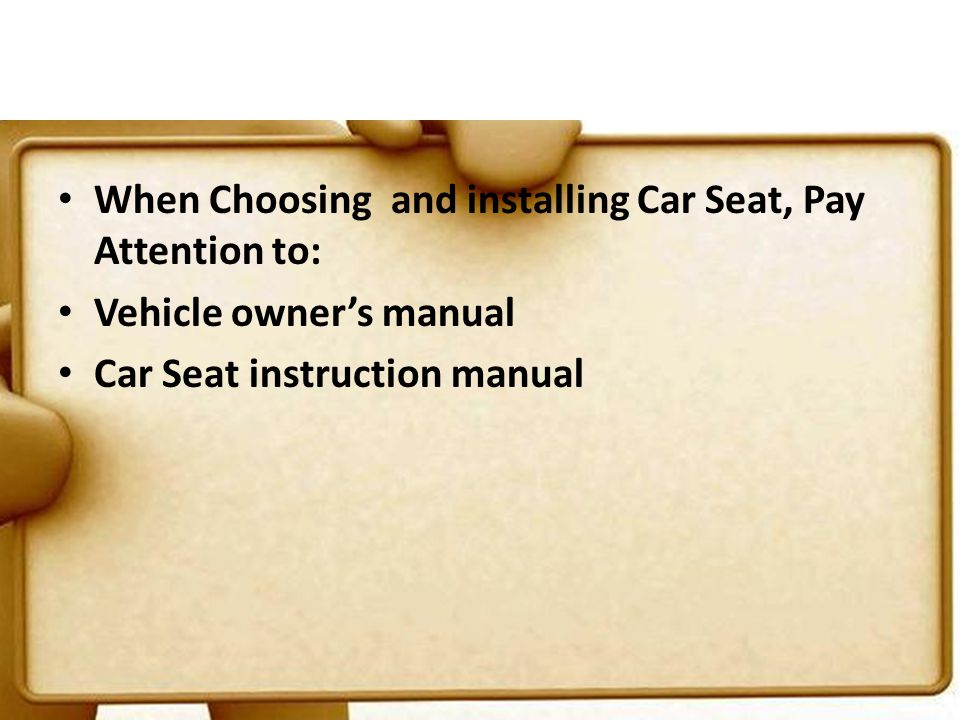 When Choosing and installing Car Seat, Pay Attention to: Vehicle owners manual Car Seat instruction manual