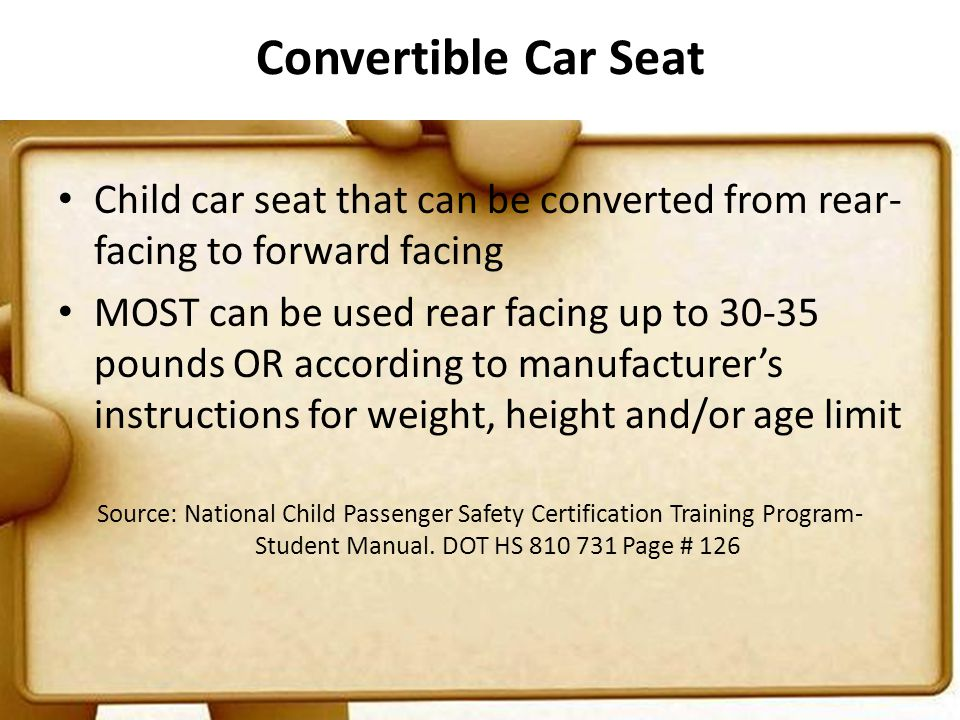 Convertible Car Seat Child car seat that can be converted from rear- facing to forward facing MOST can be used rear facing up to 30-35 pounds OR according to manufacturers instructions for weight, height and/or age limit Source: National Child Passenger Safety Certification Training Program- Student Manual.