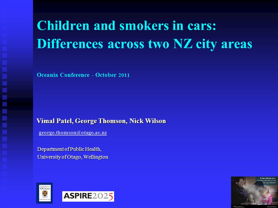 1 Children and smokers in cars: Differences across two NZ city areas Oceania Conference - October 2011 Vimal Patel, George Thomson, Nick Wilson Vimal Patel, George Thomson, Nick Wilson george.thomson@otago.ac.nz Department of Public Health, Department of Public Health, University of Otago, Wellington University of Otago, Wellington