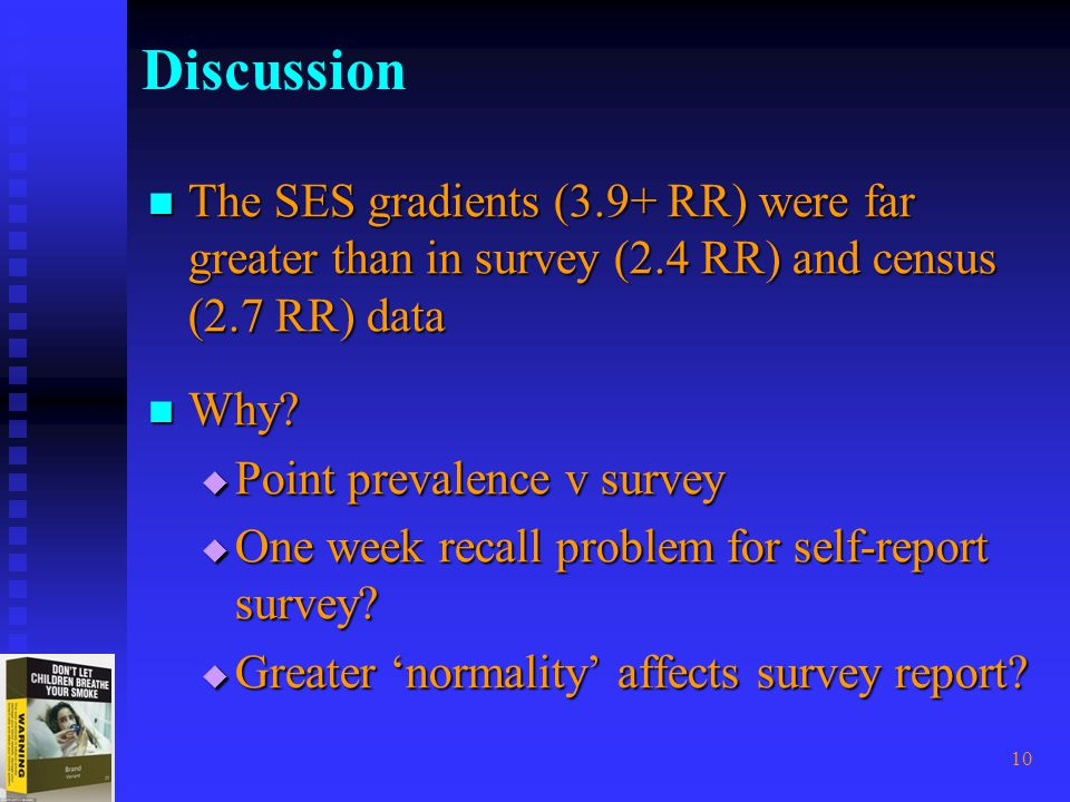 10 Discussion The SES gradients (3.9+ RR) were far greater than in survey (2.4 RR) and census (2.7 RR) data The SES gradients (3.9+ RR) were far greater than in survey (2.4 RR) and census (2.7 RR) data Why.