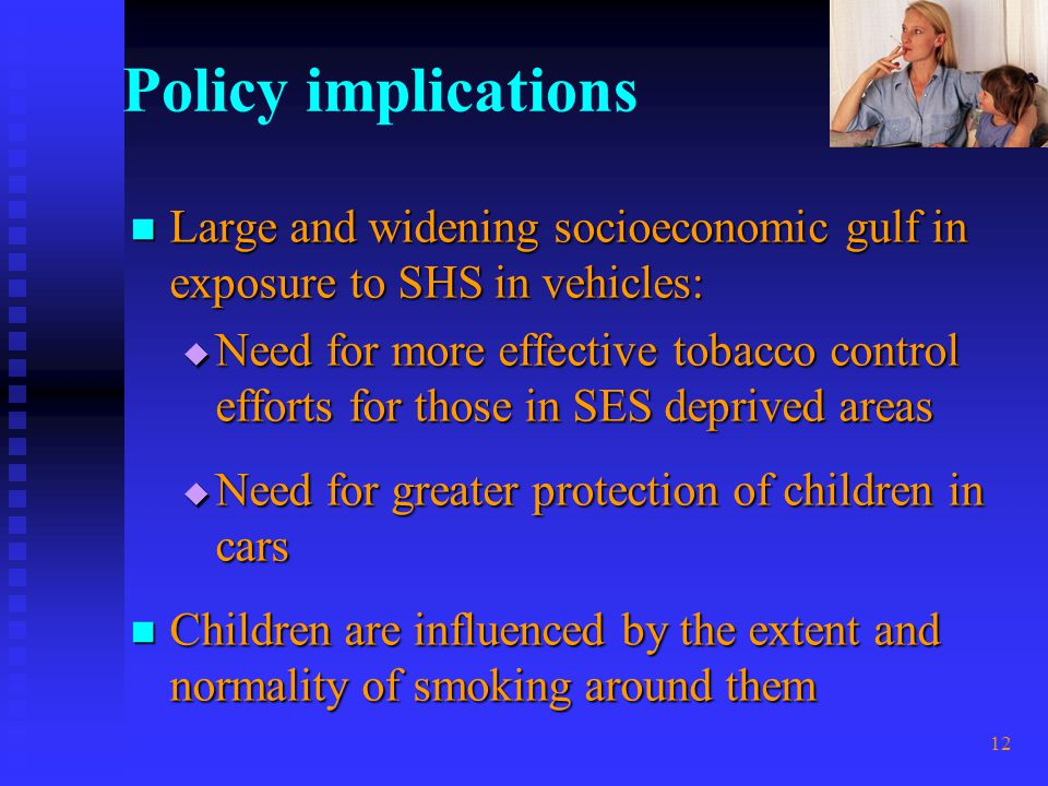 12 Policy implications Large and widening socioeconomic gulf in exposure to SHS in vehicles: Large and widening socioeconomic gulf in exposure to SHS in vehicles: Need for more effective tobacco control efforts for those in SES deprived areas Need for more effective tobacco control efforts for those in SES deprived areas Need for greater protection of children in cars Need for greater protection of children in cars Children are influenced by the extent and normality of smoking around them Children are influenced by the extent and normality of smoking around them