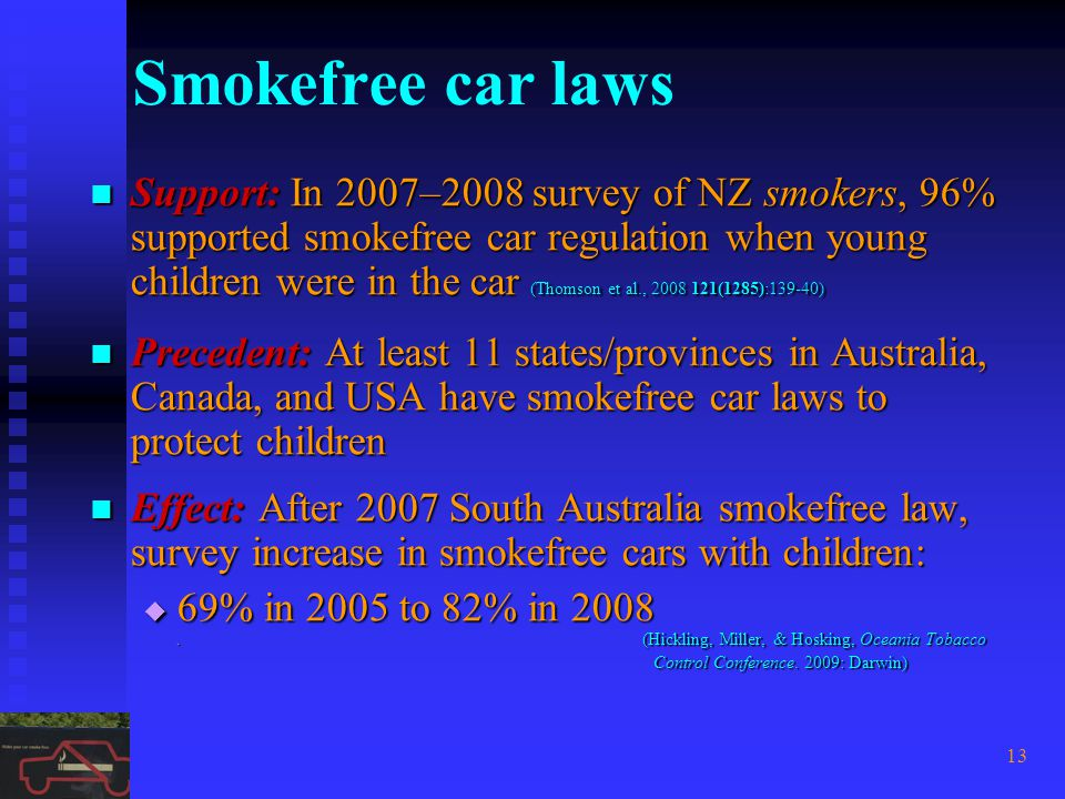 13 Smokefree car laws Support: In 2007–2008 survey of NZ smokers, 96% supported smokefree car regulation when young children were in the car (Thomson et al., 2008 121(1285):139-40) Support: In 2007–2008 survey of NZ smokers, 96% supported smokefree car regulation when young children were in the car (Thomson et al., 2008 121(1285):139-40) Precedent: At least 11 states/provinces in Australia, Canada, and USA have smokefree car laws to protect children Precedent: At least 11 states/provinces in Australia, Canada, and USA have smokefree car laws to protect children Effect: After 2007 South Australia smokefree law, survey increase in smokefree cars with children: Effect: After 2007 South Australia smokefree law, survey increase in smokefree cars with children: 69% in 2005 to 82% in 2008.
