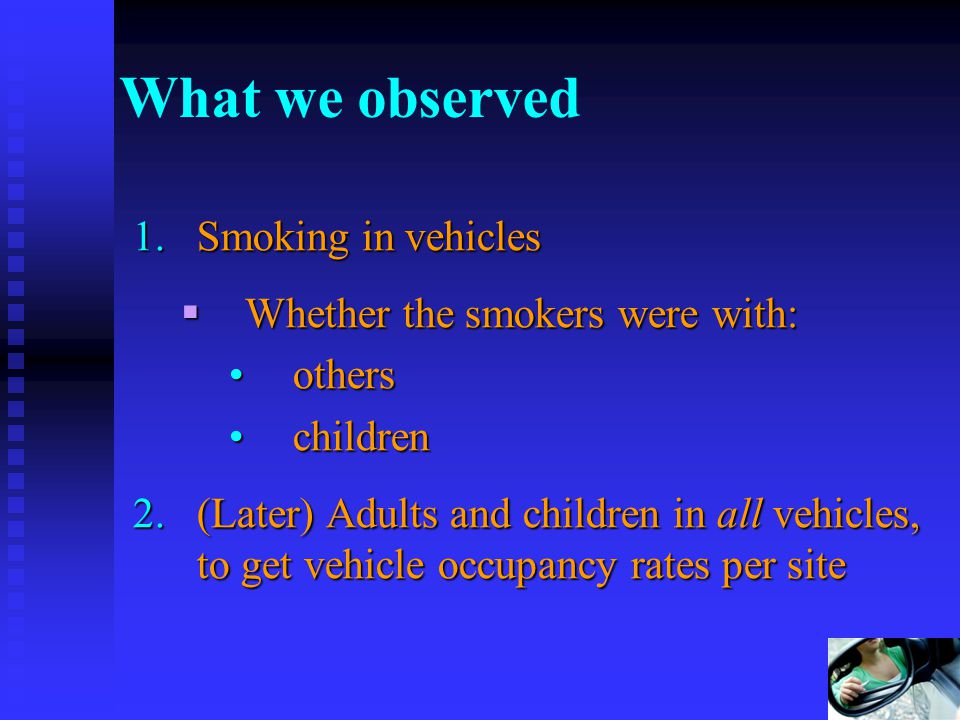6 What we observed 1.Smoking in vehicles Whether the smokers were with: Whether the smokers were with: othersothers childrenchildren 2.(Later) Adults and children in all vehicles, to get vehicle occupancy rates per site