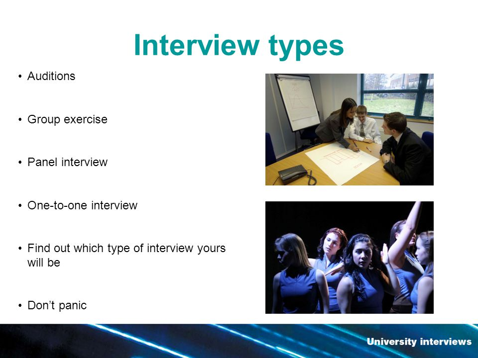 Interview types Auditions Group exercise Panel interview One-to-one interview Find out which type of interview yours will be Dont panic