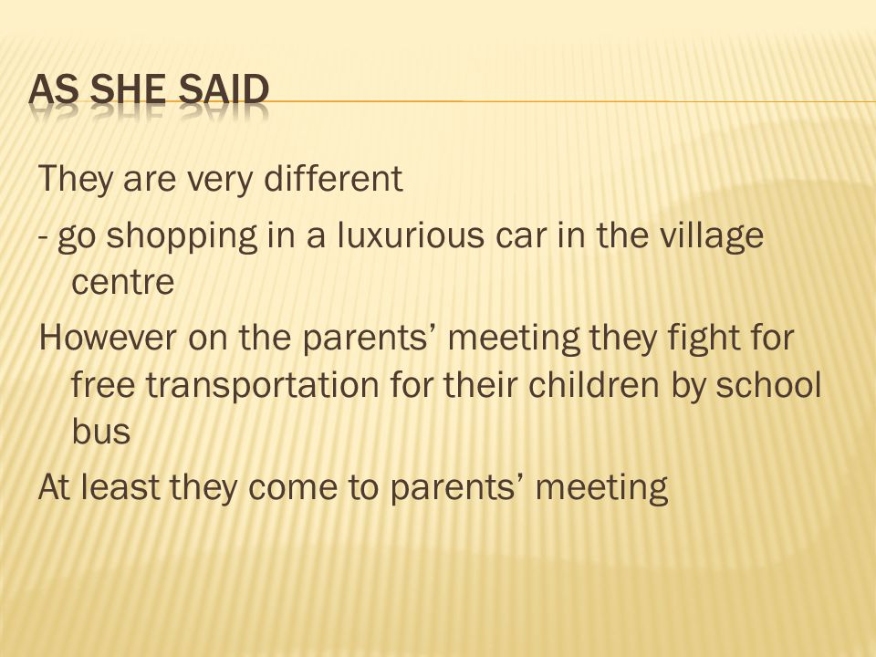They are very different - go shopping in a luxurious car in the village centre However on the parents meeting they fight for free transportation for their children by school bus At least they come to parents meeting