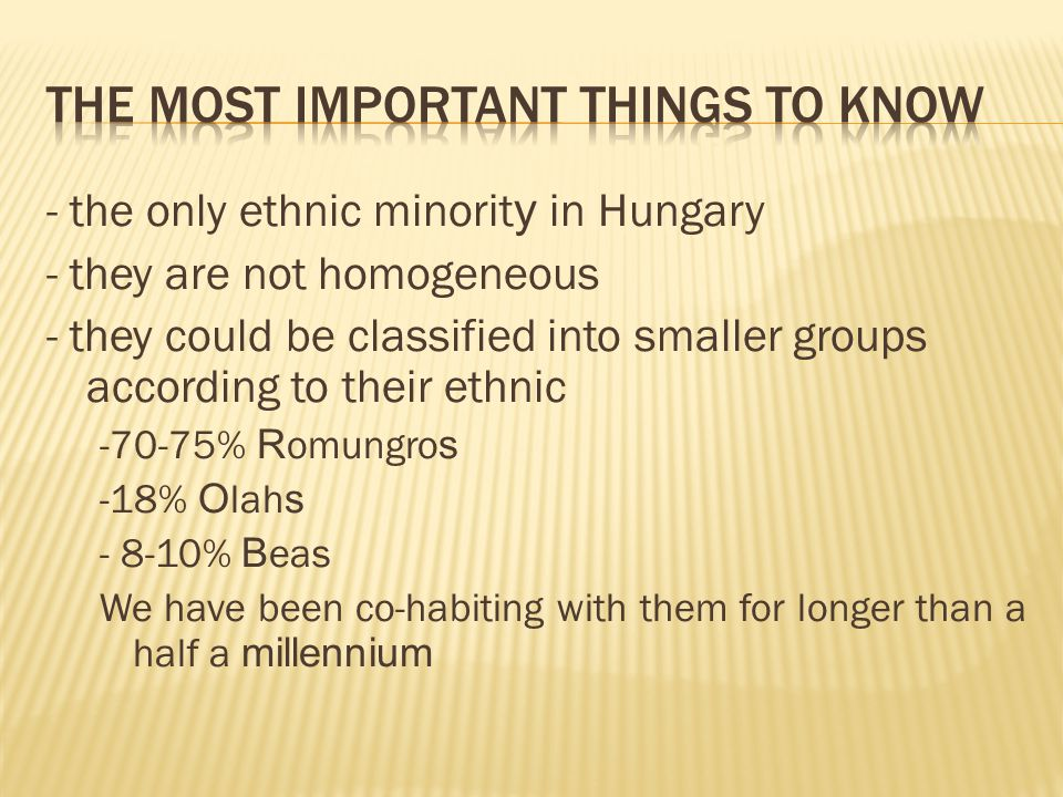 - the only ethnic minorit y in Hungary - they are not homogeneous - they could be classified into smaller groups according to their ethnic -70-75% R omungro s -18% O lah s - 8-10% B eas We have been co-habiting with them for longer than a half a millennium