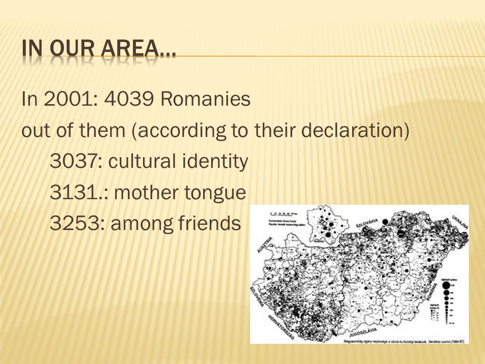In 2001: 4039 Romanies out of them (according to their declaration) 3037: cultural identity 3131.: mother tongue 3253: among friends