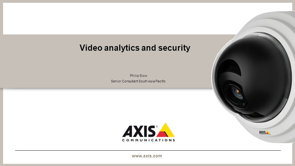 www.axis.com Video analytics and security Philip Siow Senior Consultant South Asia Pacific