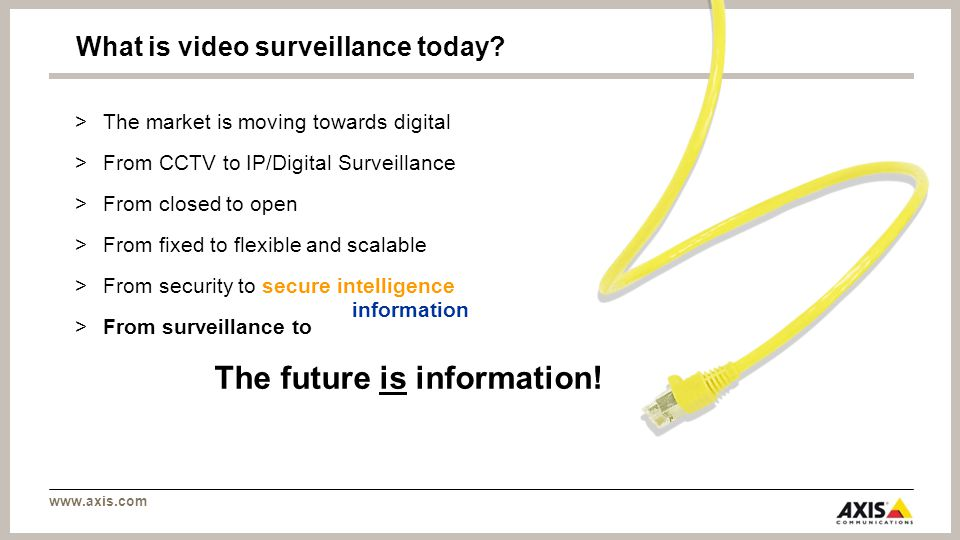 www.axis.com >T>The market is moving towards digital >F>From CCTV to IP/Digital Surveillance >F>From closed to open >F>From fixed to flexible and scalable >F>From security to secure intelligence >F>From surveillance to What is video surveillance today.