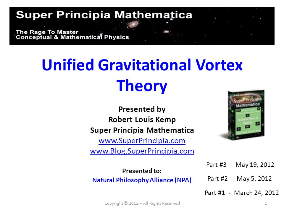 Unified Gravitational Vortex Theory Presented by Robert Louis Kemp Super Principia Mathematica www.SuperPrincipia.com www.Blog.SuperPrincipia.com Copy
