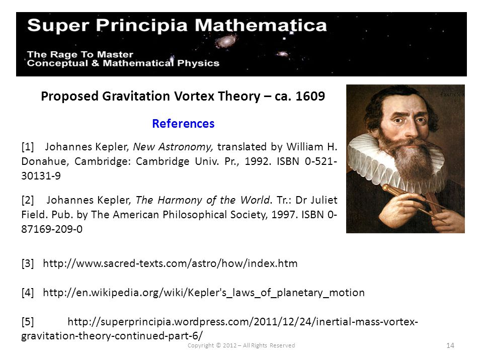 14 Proposed Gravitation Vortex Theory – ca. 1609 References [1] Johannes Kepler, New Astronomy, translated by William H. Donahue, Cambridge: Cambridge