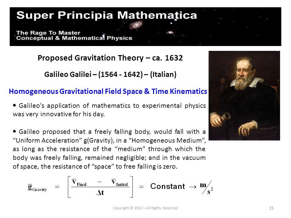 15 Proposed Gravitation Theory – ca. 1632 Galileo Galilei – (1564 - 1642) – (Italian) Homogeneous Gravitational Field Space & Time Kinematics Copyrigh