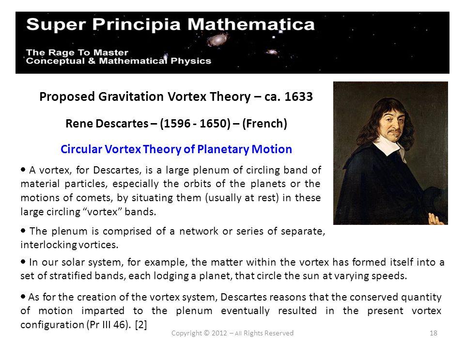 18 Proposed Gravitation Vortex Theory – ca. 1633 Rene Descartes – (1596 - 1650) – (French) Circular Vortex Theory of Planetary Motion A vortex, for De
