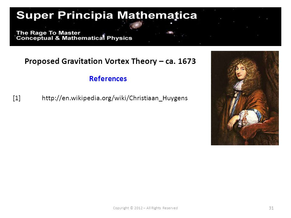 31 Proposed Gravitation Vortex Theory – ca. 1673 References Copyright © 2012 – All Rights Reserved [1] http://en.wikipedia.org/wiki/Christiaan_Huygens