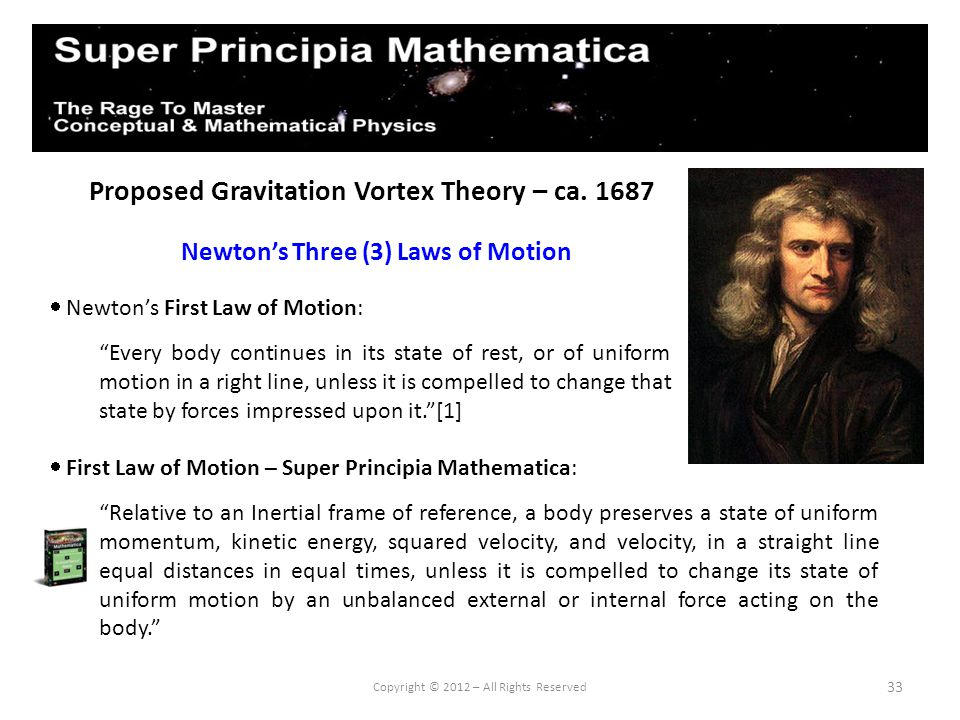 33 Proposed Gravitation Vortex Theory – ca. 1687 Newtons Three (3) Laws of Motion Copyright © 2012 – All Rights Reserved Newtons First Law of Motion: