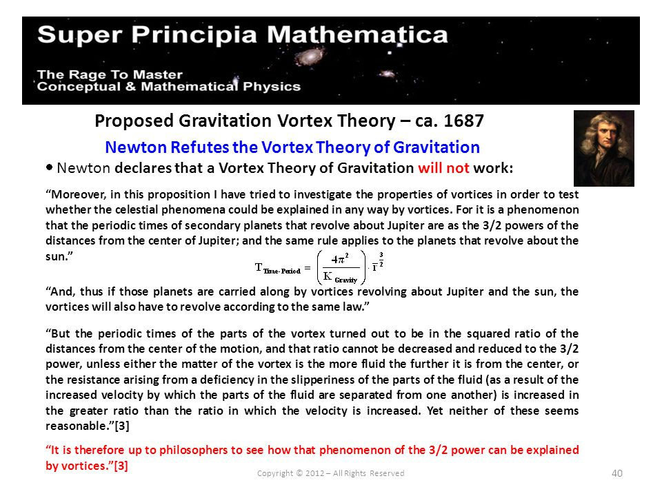 40 Proposed Gravitation Vortex Theory – ca. 1687 Newton Refutes the Vortex Theory of Gravitation Copyright © 2012 – All Rights Reserved Newton declare