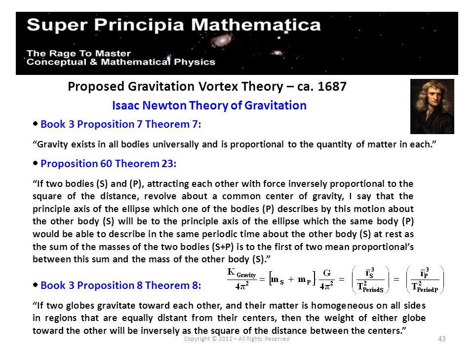 43 Proposed Gravitation Vortex Theory – ca. 1687 Isaac Newton Theory of Gravitation Copyright © 2012 – All Rights Reserved Book 3 Proposition 7 Theore