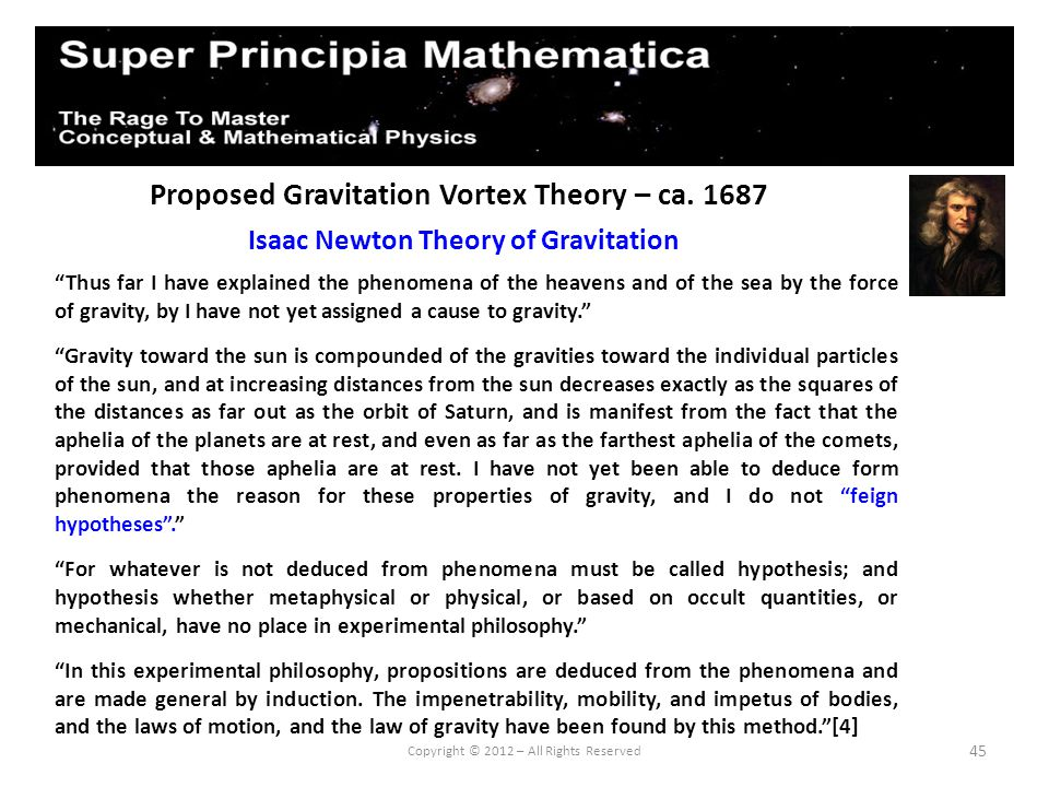 45 Proposed Gravitation Vortex Theory – ca. 1687 Isaac Newton Theory of Gravitation Copyright © 2012 – All Rights Reserved Thus far I have explained t
