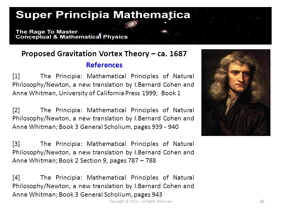 46 Proposed Gravitation Vortex Theory – ca. 1687 References Copyright © 2012 – All Rights Reserved [1]The Principia: Mathematical Principles of Natura