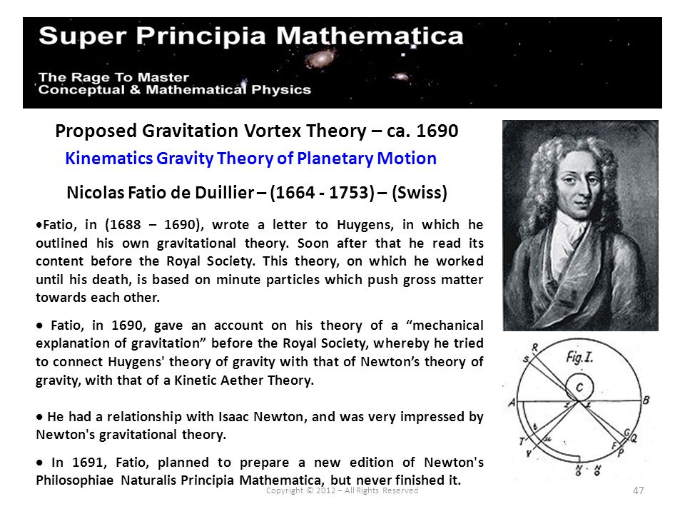 47 Proposed Gravitation Vortex Theory – ca. 1690 Nicolas Fatio de Duillier – (1664 - 1753) – (Swiss) Kinematics Gravity Theory of Planetary Motion Cop