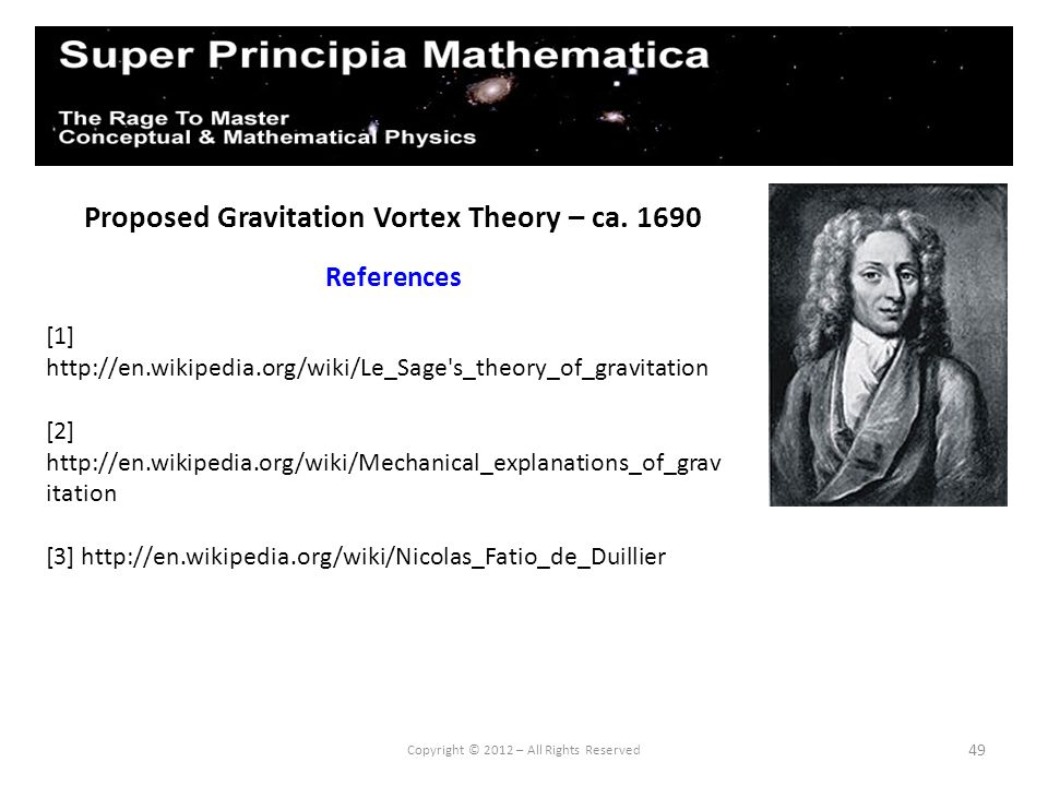 49 Proposed Gravitation Vortex Theory – ca. 1690 References Copyright © 2012 – All Rights Reserved [1] http://en.wikipedia.org/wiki/Le_Sage's_theory_o