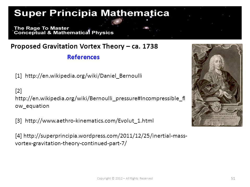 51 Proposed Gravitation Vortex Theory – ca. 1738 References Copyright © 2012 – All Rights Reserved [1] http://en.wikipedia.org/wiki/Daniel_Bernoulli [