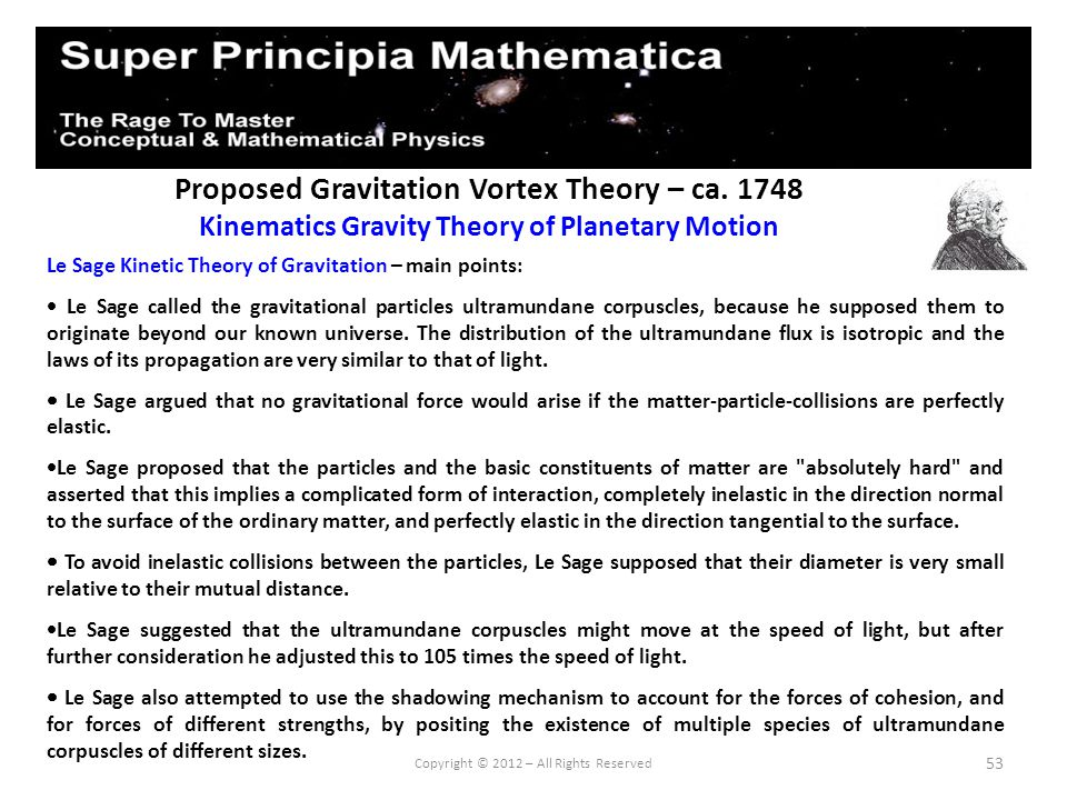 53 Proposed Gravitation Vortex Theory – ca. 1748 Kinematics Gravity Theory of Planetary Motion Copyright © 2012 – All Rights Reserved Le Sage Kinetic