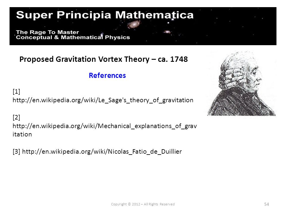 54 Proposed Gravitation Vortex Theory – ca. 1748 References Copyright © 2012 – All Rights Reserved [1] http://en.wikipedia.org/wiki/Le_Sage's_theory_o
