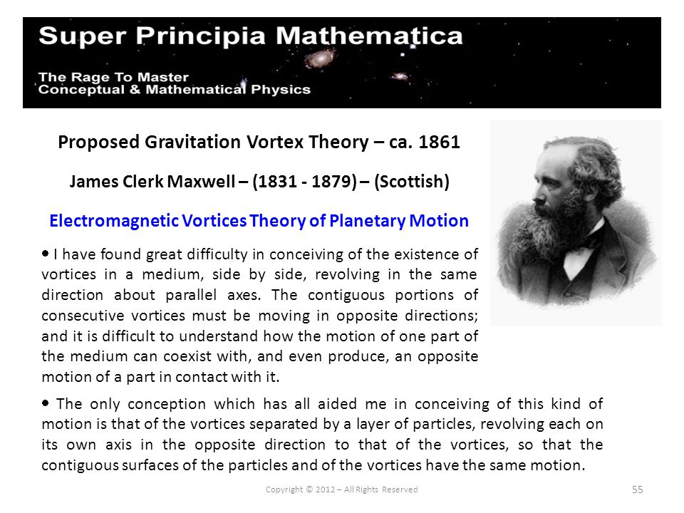 55 Proposed Gravitation Vortex Theory – ca. 1861 James Clerk Maxwell – (1831 - 1879) – (Scottish) Electromagnetic Vortices Theory of Planetary Motion