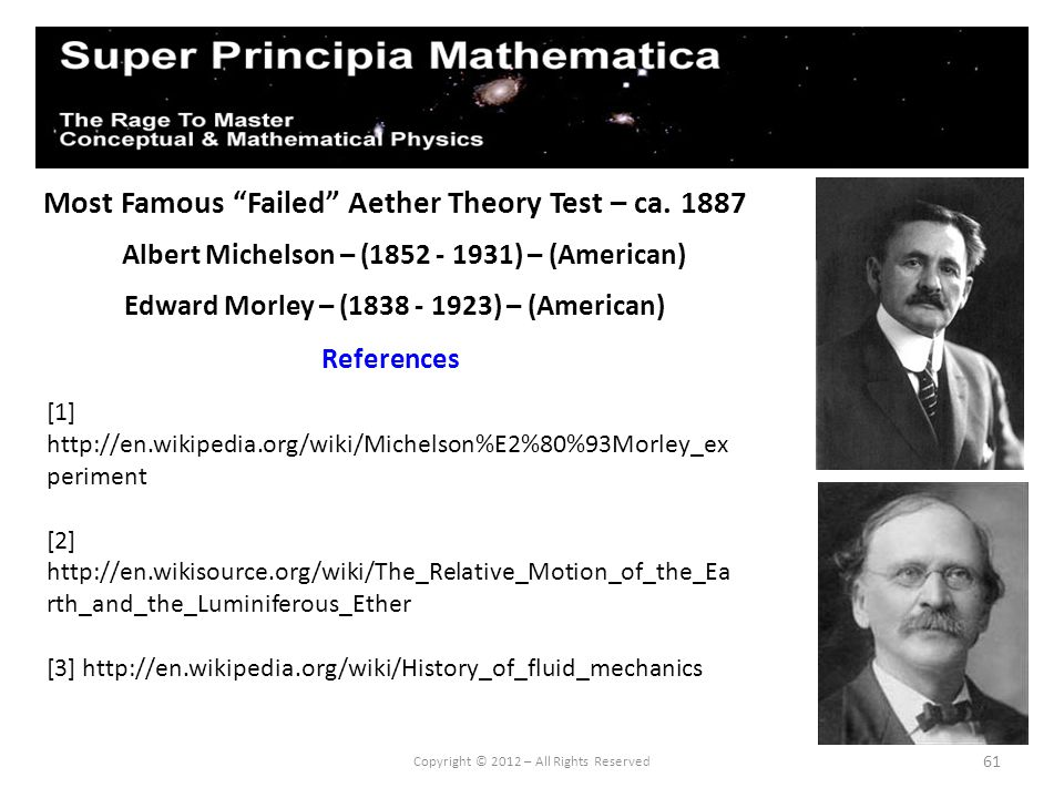 61 Most Famous Failed Aether Theory Test – ca. 1887 Albert Michelson – (1852 - 1931) – (American) References Copyright © 2012 – All Rights Reserved Ed