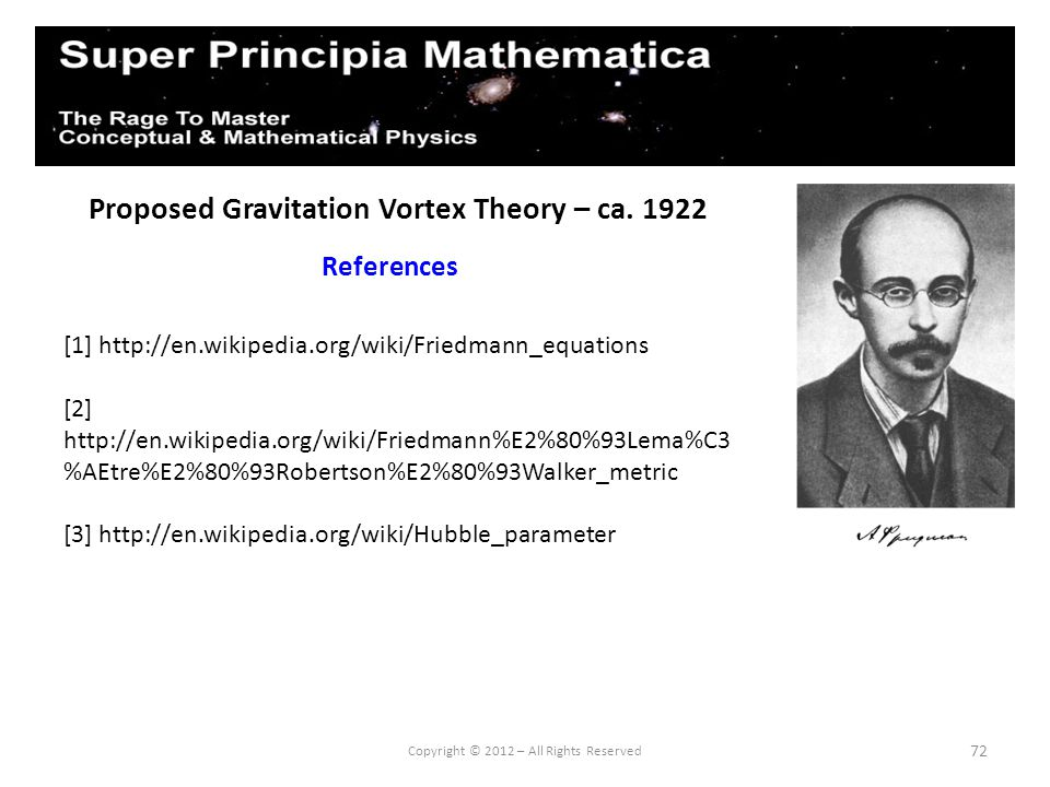 72 Proposed Gravitation Vortex Theory – ca. 1922 References Copyright © 2012 – All Rights Reserved [1] http://en.wikipedia.org/wiki/Friedmann_equation