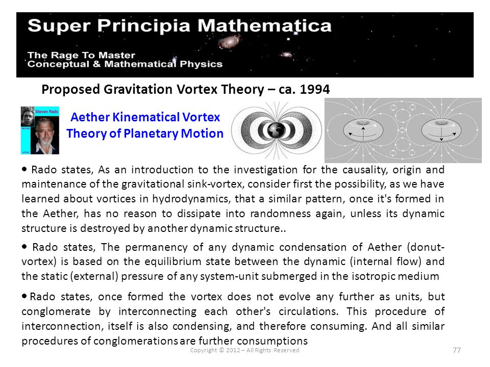 77 Proposed Gravitation Vortex Theory – ca. 1994 Aether Kinematical Vortex Theory of Planetary Motion Copyright © 2012 – All Rights Reserved Rado stat