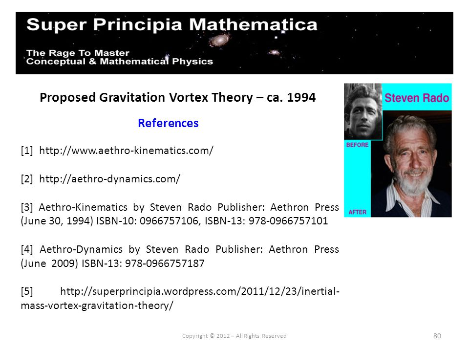 80 Proposed Gravitation Vortex Theory – ca. 1994 References Copyright © 2012 – All Rights Reserved [1] http://www.aethro-kinematics.com/ [2] http://ae