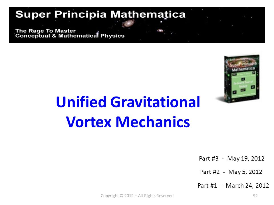 92 Unified Gravitational Vortex Mechanics Part #2 - May 5, 2012 Part #1 - March 24, 2012 Part #3 - May 19, 2012
