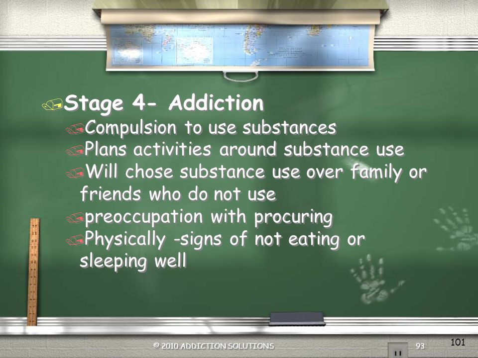 / Stage 3- Use to Preoccupation with Use / Will start to possess paraphernalia / Spends more time with friends that use / Starting to see signs of poor grades, decrease in extra-curricular activities, increase in irritability, poor relationships with authority figures and friends that dont use © 2010 ADDICTION SOLUTIONS 92 / Stage 3- Use to Preoccupation with Use / Will start to possess paraphernalia / Spends more time with friends that use / Starting to see signs of poor grades, decrease in extra-curricular activities, increase in irritability, poor relationships with authority figures and friends that dont use © 2010 ADDICTION SOLUTIONS 92 100