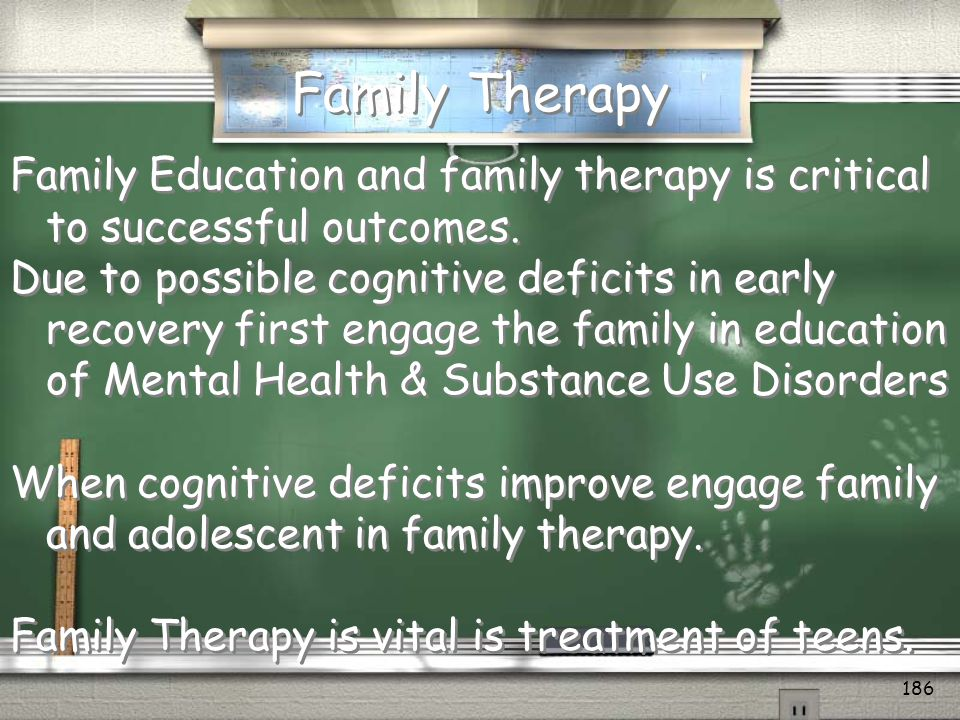 Family Therapy When an adolescent is diagnosed with a mental health/substance abuse disorder, the family often feels guilty, does not understand behavior, and often gives up on the teen.